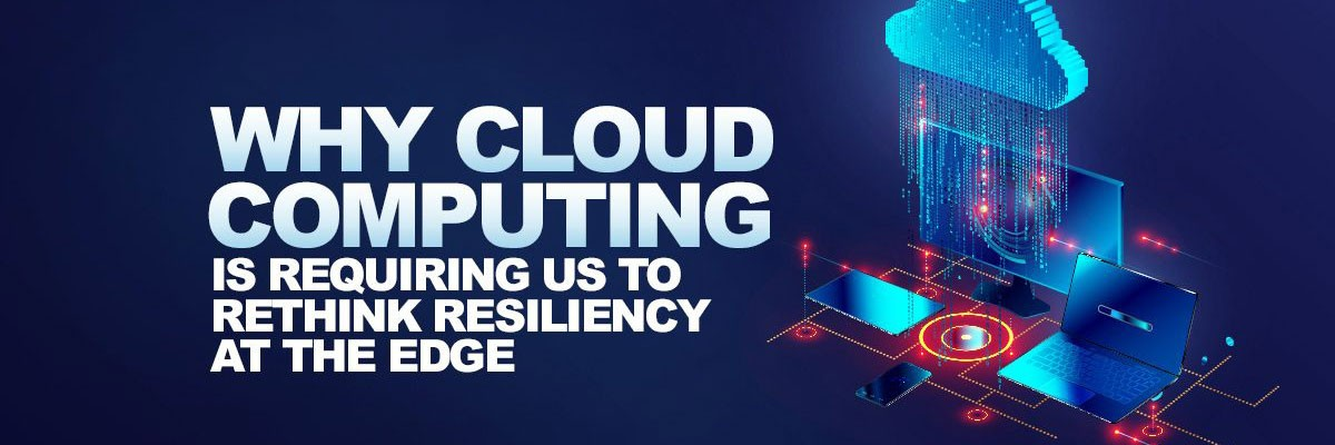 Why Cloud Computing is Requiring us to Rethink Resiliency at the Edge banner image
